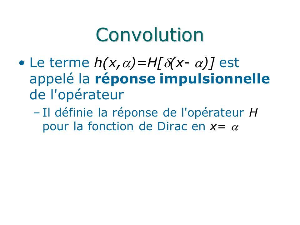 Convolution Le terme h(x,)=H[(x- )] est appelé la réponse impulsionnelle de l opérateur.
